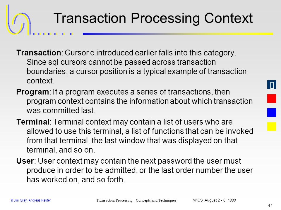 © Jim Gray, Andreas Reuter Transaction Processing - Concepts and Techniques WICS August 2 - 6, 1999 46 Long-Lived Transactions n With all the transact