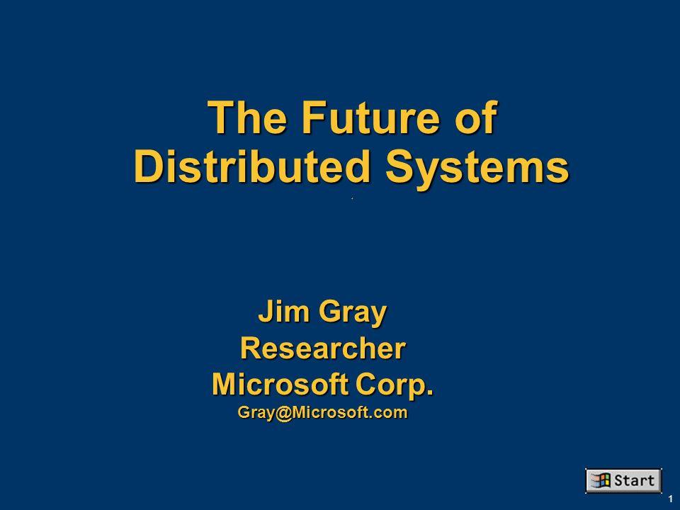 1 The Future of Distributed Systems. Jim Gray Researcher Microsoft Corp. Gray@Microsoft.com