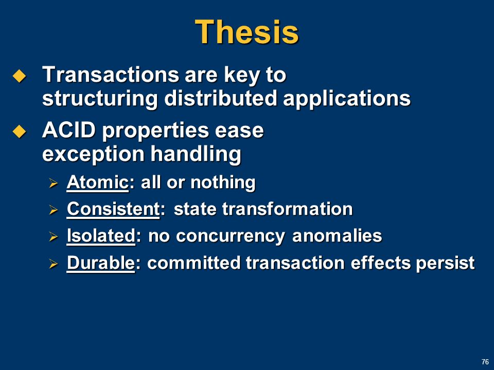 76 Thesis Transactions are key to structuring distributed applications Transactions are key to structuring distributed applications ACID properties ea