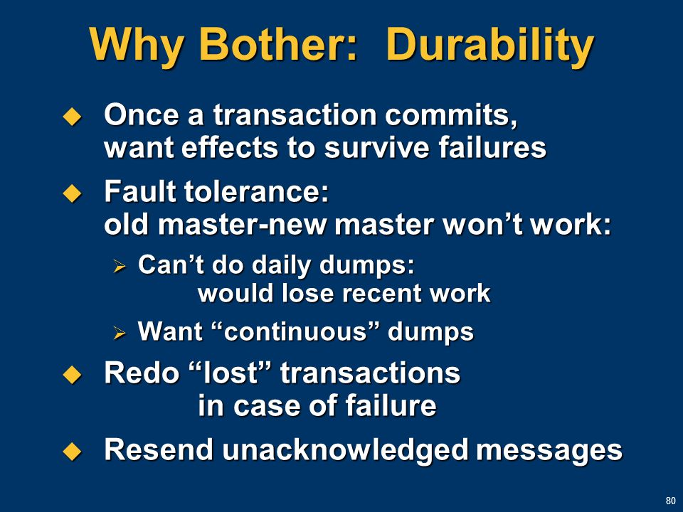 80 Why Bother: Durability Once a transaction commits, want effects to survive failures Once a transaction commits, want effects to survive failures Fa