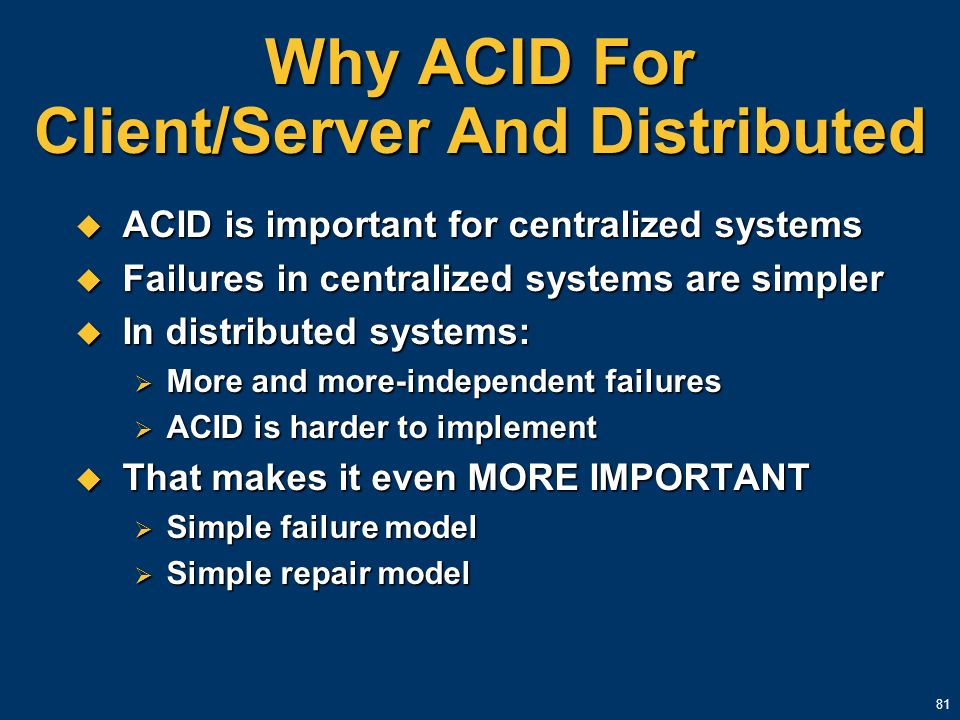 81 Why ACID For Client/Server And Distributed ACID is important for centralized systems ACID is important for centralized systems Failures in centrali