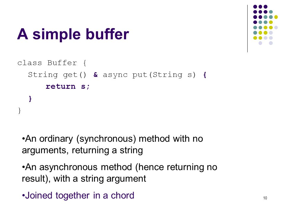 10 A simple buffer class Buffer { String get() & async put(String s) { return s; } An ordinary (synchronous) method with no arguments, returning a string An asynchronous method (hence returning no result), with a string argument Joined together in a chord