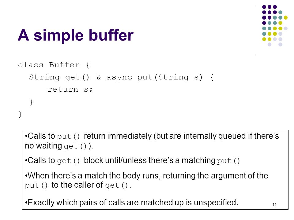 11 A simple buffer class Buffer { String get() & async put(String s) { return s; } Calls to put() return immediately (but are internally queued if theres no waiting get() ).