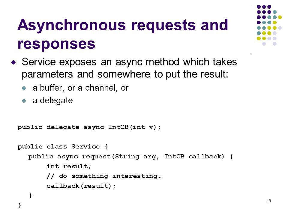 15 Asynchronous requests and responses Service exposes an async method which takes parameters and somewhere to put the result: a buffer, or a channel, or a delegate public delegate async IntCB(int v); public class Service { public async request(String arg, IntCB callback) { int result; // do something interesting… callback(result); }