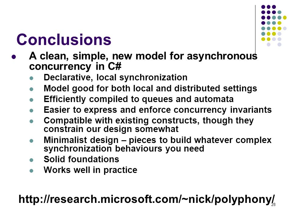 28 Conclusions A clean, simple, new model for asynchronous concurrency in C# Declarative, local synchronization Model good for both local and distributed settings Efficiently compiled to queues and automata Easier to express and enforce concurrency invariants Compatible with existing constructs, though they constrain our design somewhat Minimalist design – pieces to build whatever complex synchronization behaviours you need Solid foundations Works well in practice