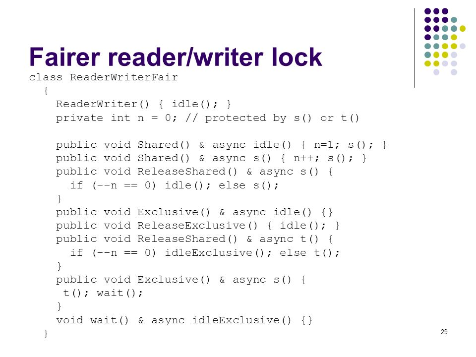 29 Fairer reader/writer lock class ReaderWriterFair { ReaderWriter() { idle(); } private int n = 0; // protected by s() or t() public void Shared() & async idle() { n=1; s(); } public void Shared() & async s() { n++; s(); } public void ReleaseShared() & async s() { if (--n == 0) idle(); else s(); } public void Exclusive() & async idle() {} public void ReleaseExclusive() { idle(); } public void ReleaseShared() & async t() { if (--n == 0) idleExclusive(); else t(); } public void Exclusive() & async s() { t(); wait(); } void wait() & async idleExclusive() {} }