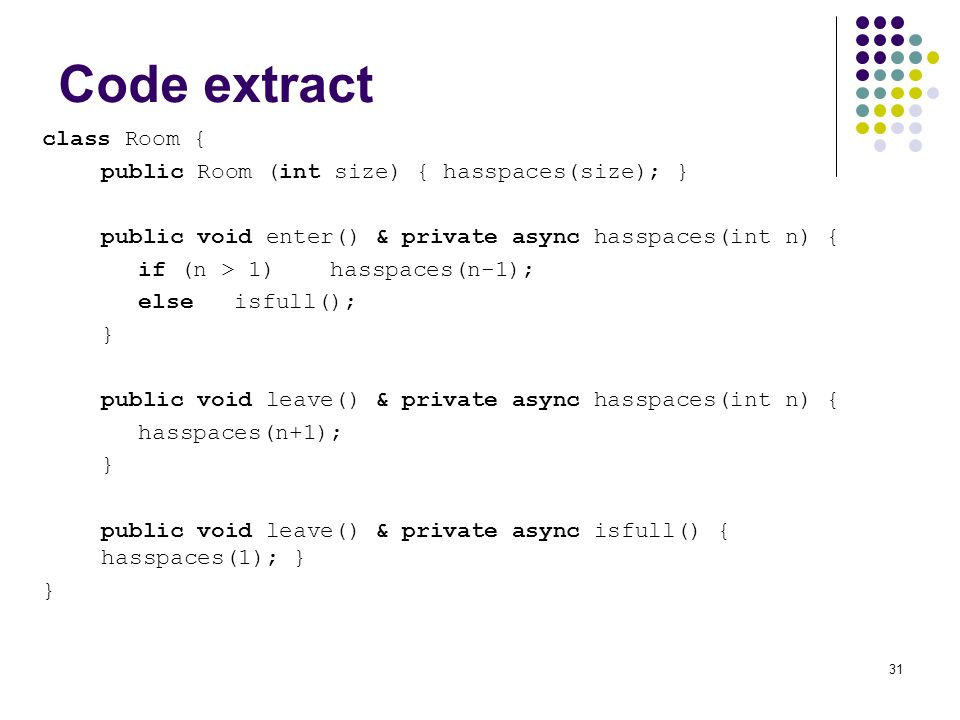 31 Code extract class Room { public Room (int size) { hasspaces(size); } public void enter() & private async hasspaces(int n) { if (n > 1)hasspaces(n-1); elseisfull(); } public void leave() & private async hasspaces(int n) { hasspaces(n+1); } public void leave() & private async isfull() { hasspaces(1); } }