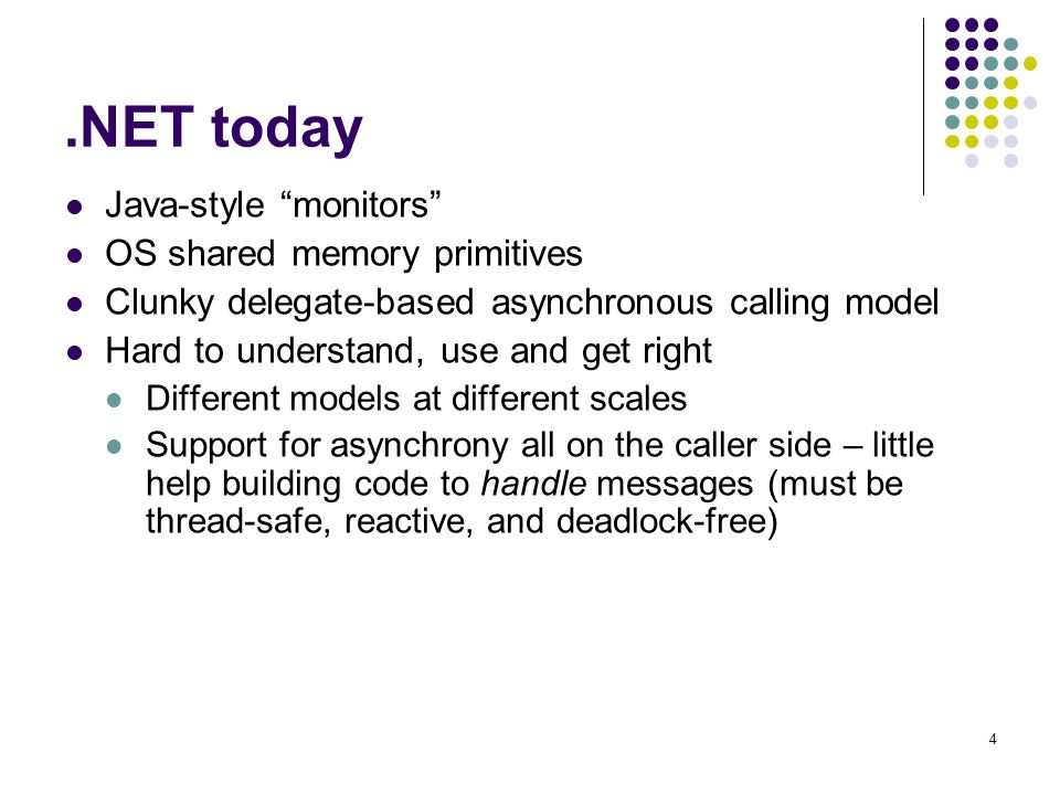 4.NET today Java-style monitors OS shared memory primitives Clunky delegate-based asynchronous calling model Hard to understand, use and get right Different models at different scales Support for asynchrony all on the caller side – little help building code to handle messages (must be thread-safe, reactive, and deadlock-free)