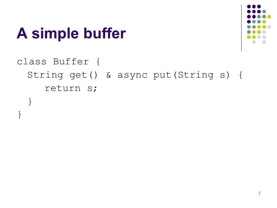 7 A simple buffer class Buffer { String get() & async put(String s) { return s; }