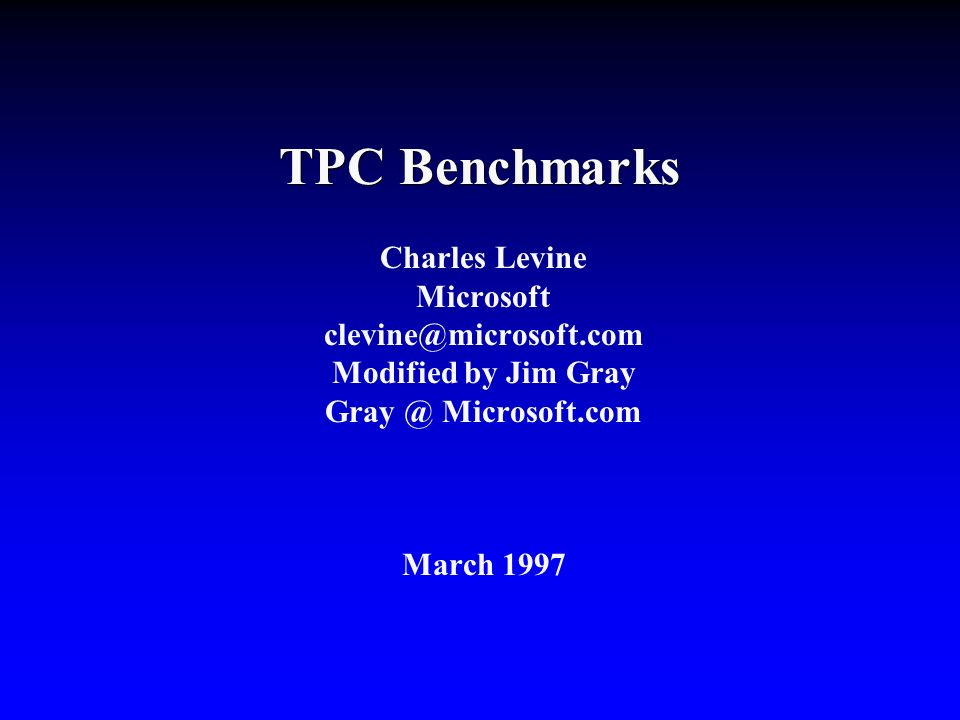 TPC Benchmarks Charles Levine Microsoft clevine@microsoft.com Modified by Jim Gray Gray @ Microsoft.com March 1997