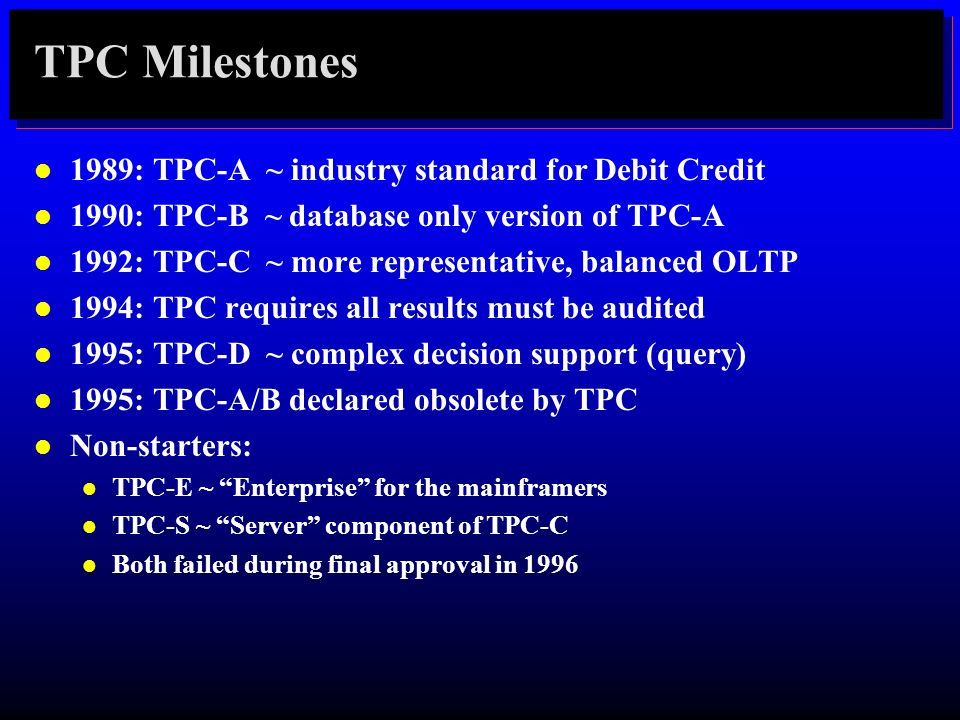TPC Milestones l 1989: TPC-A ~ industry standard for Debit Credit l 1990: TPC-B ~ database only version of TPC-A l 1992: TPC-C ~ more representative,
