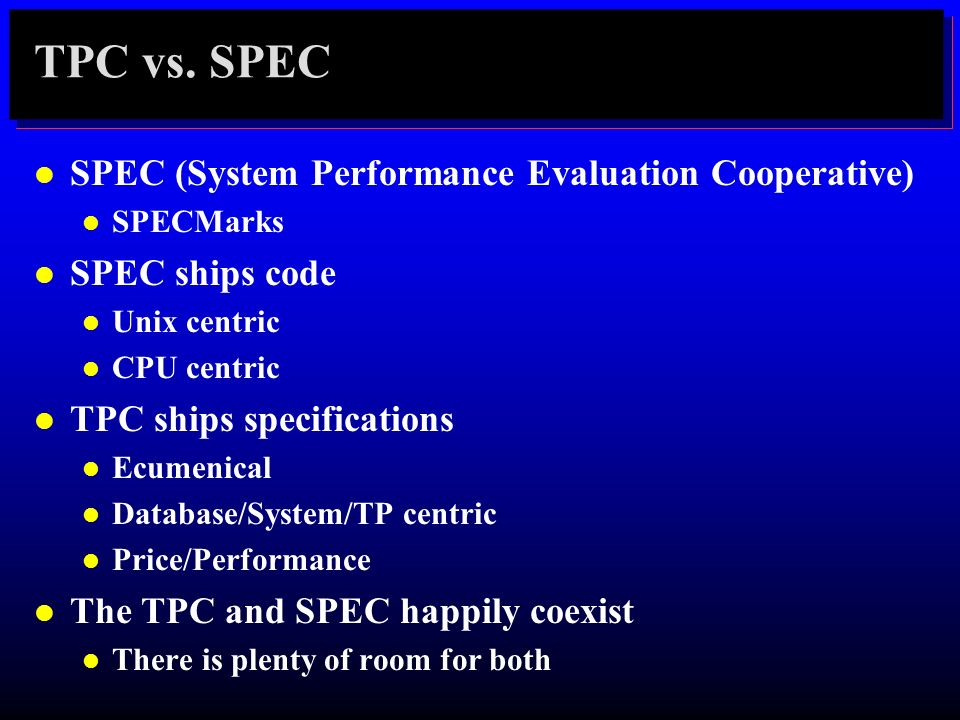 TPC vs. SPEC l SPEC (System Performance Evaluation Cooperative) l SPECMarks l SPEC ships code l Unix centric l CPU centric l TPC ships specifications