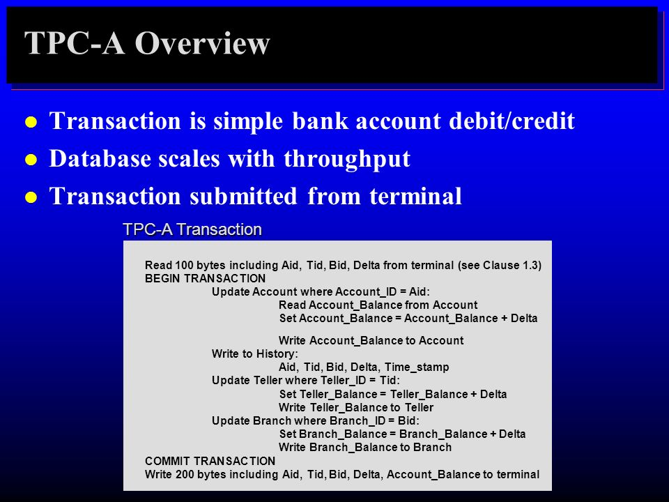 TPC-A Overview l Transaction is simple bank account debit/credit l Database scales with throughput l Transaction submitted from terminal Read 100 byte