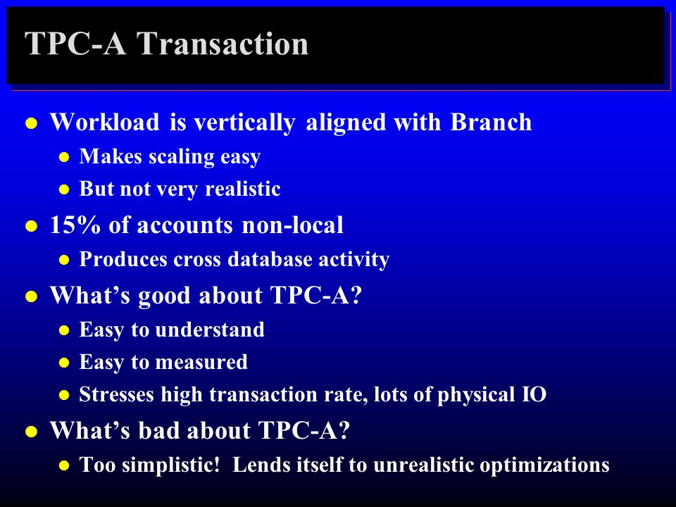 TPC-A Transaction l Workload is vertically aligned with Branch l Makes scaling easy l But not very realistic l 15% of accounts non-local l Produces cr