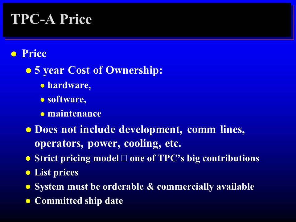 TPC-A Price l Price l 5 year Cost of Ownership: l hardware, l software, l maintenance l Does not include development, comm lines, operators, power, co