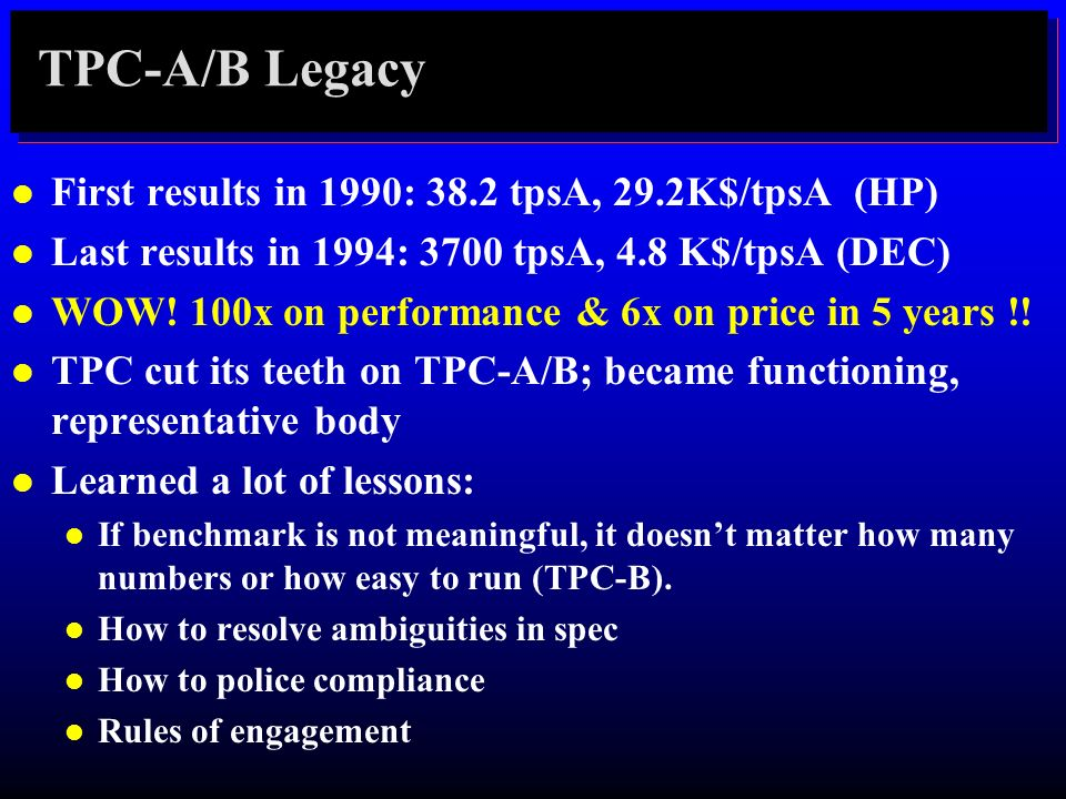 TPC-A/B Legacy l First results in 1990: 38.2 tpsA, 29.2K$/tpsA (HP) l Last results in 1994: 3700 tpsA, 4.8 K$/tpsA (DEC) l WOW! 100x on performance &