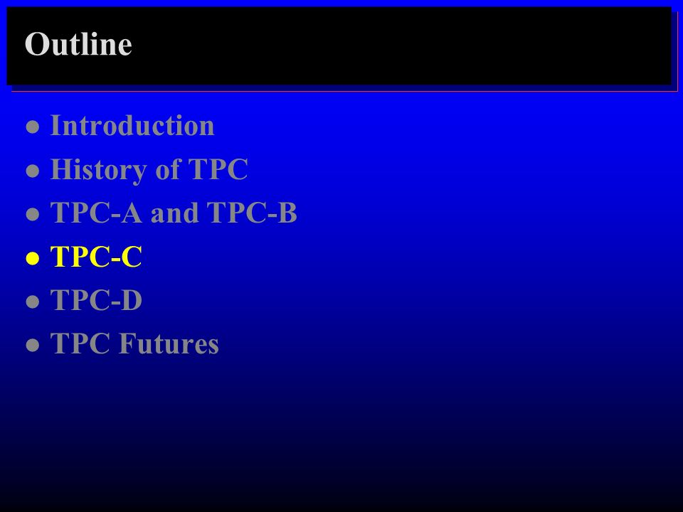 Outline l Introduction l History of TPC l TPC-A and TPC-B l TPC-C l TPC-D l TPC Futures