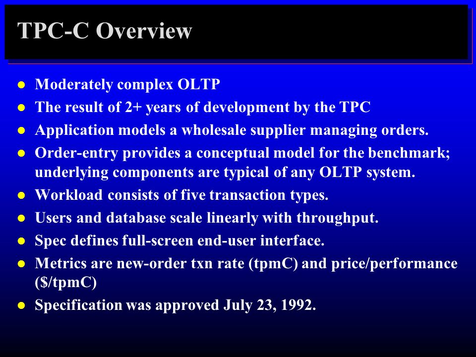TPC-C Overview l Moderately complex OLTP l The result of 2+ years of development by the TPC l Application models a wholesale supplier managing orders.