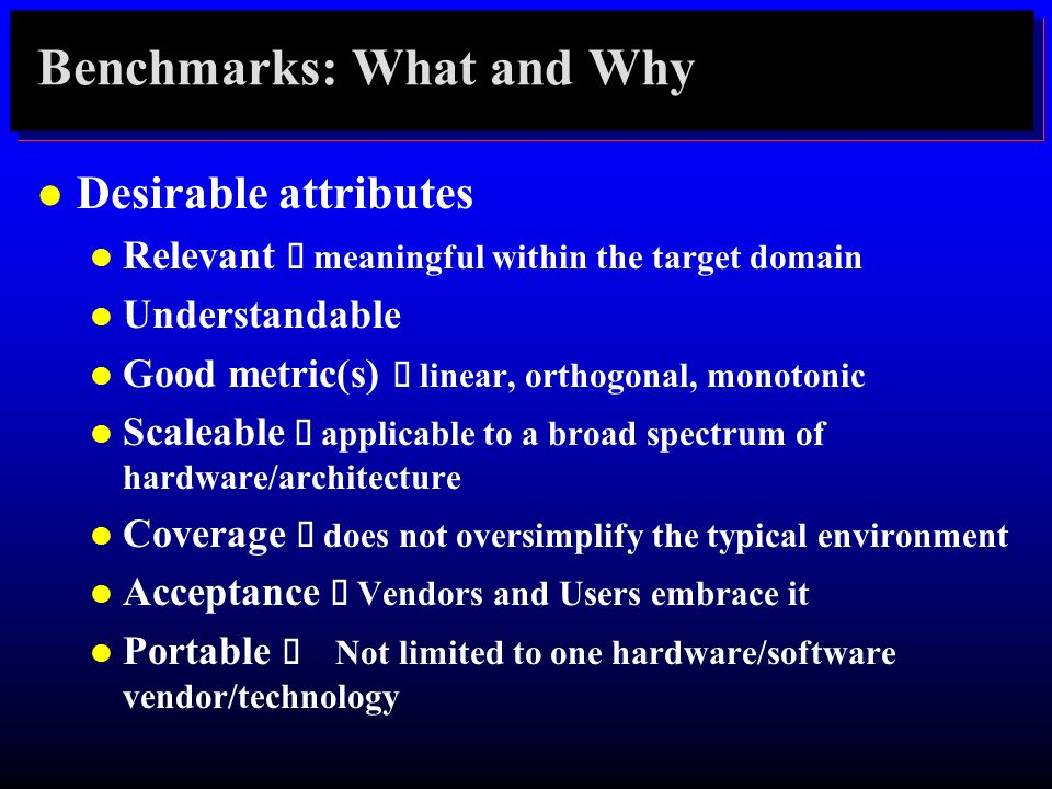 Benchmarks: What and Why l Desirable attributes Relevant meaningful within the target domain l Understandable Good metric(s) linear, orthogonal, monot
