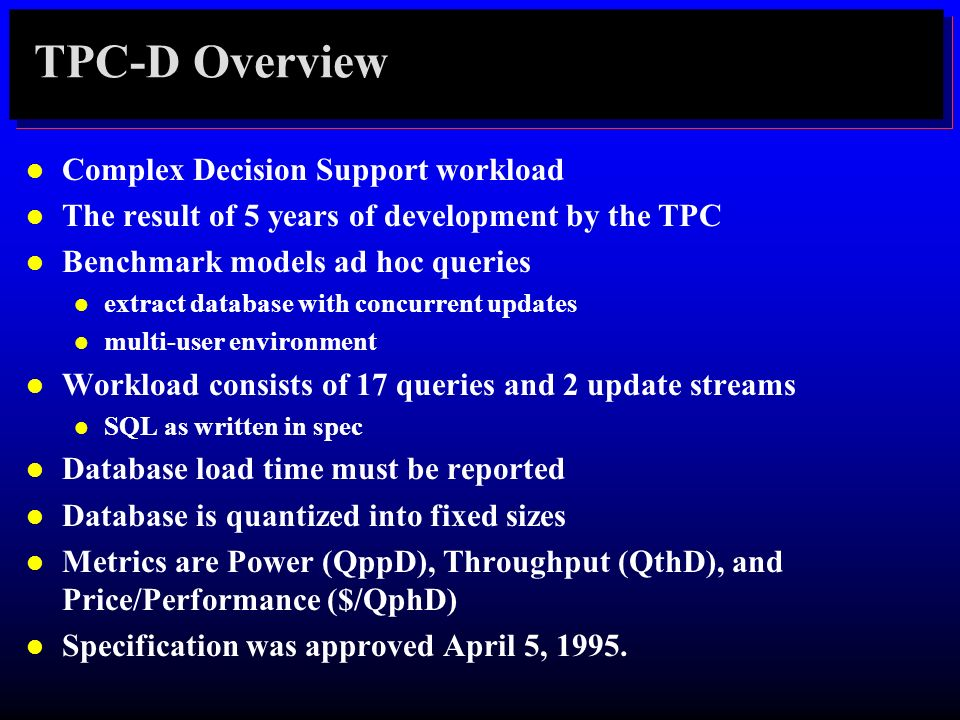 TPC-D Overview l Complex Decision Support workload l The result of 5 years of development by the TPC l Benchmark models ad hoc queries l extract datab