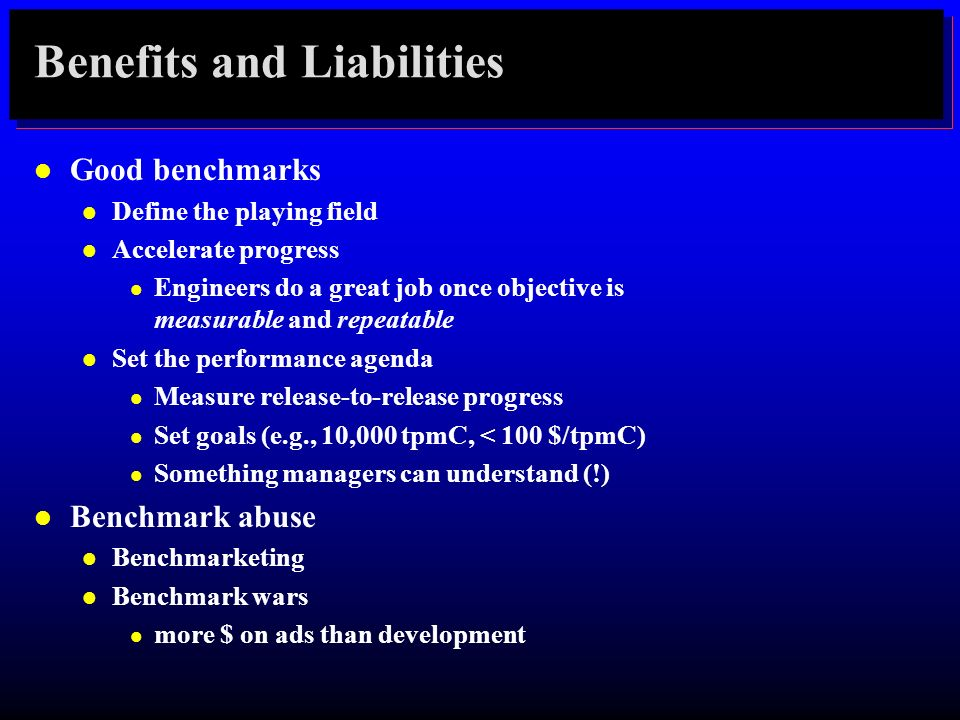 Benefits and Liabilities l Good benchmarks l Define the playing field l Accelerate progress l Engineers do a great job once objective is measurable an