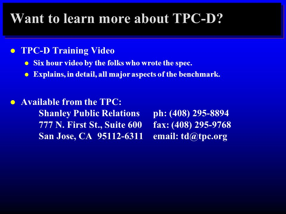 Want to learn more about TPC-D? l TPC-D Training Video l Six hour video by the folks who wrote the spec. l Explains, in detail, all major aspects of t