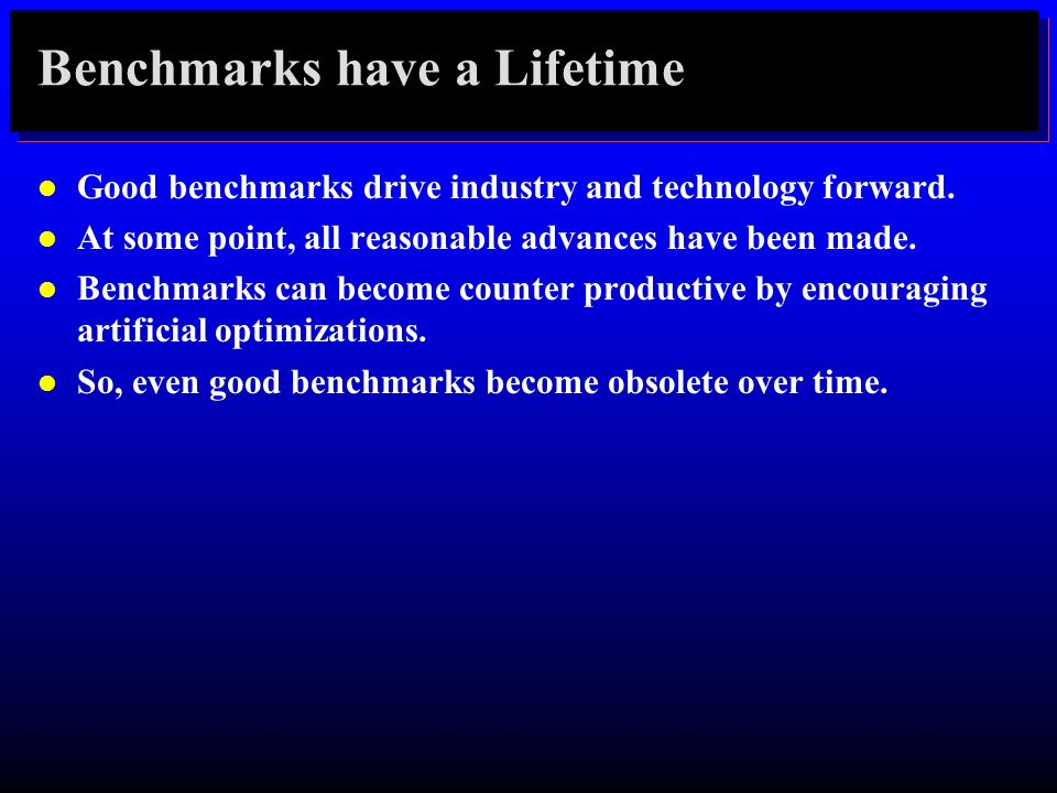 Benchmarks have a Lifetime l Good benchmarks drive industry and technology forward. l At some point, all reasonable advances have been made. l Benchma