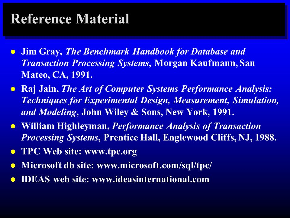 Reference Material l Jim Gray, The Benchmark Handbook for Database and Transaction Processing Systems, Morgan Kaufmann, San Mateo, CA, 1991. l Raj Jai