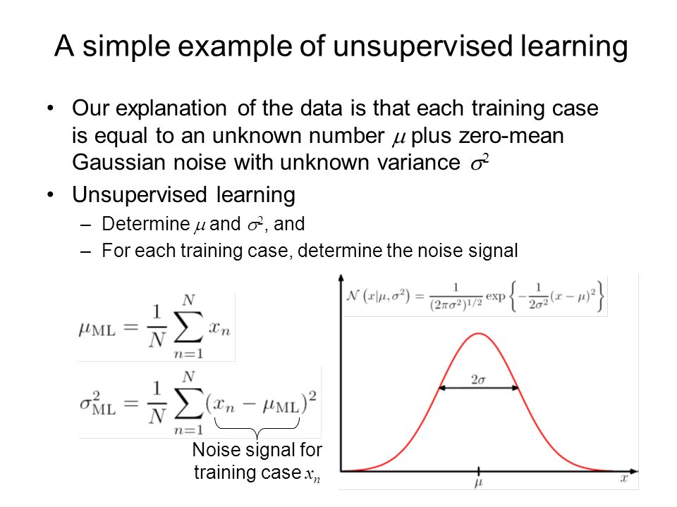 A simple example of unsupervised learning Our explanation of the data is that each training case is equal to an unknown number plus zero-mean Gaussian noise with unknown variance 2 Unsupervised learning –Determine and 2, and –For each training case, determine the noise signal Noise signal for training case x n