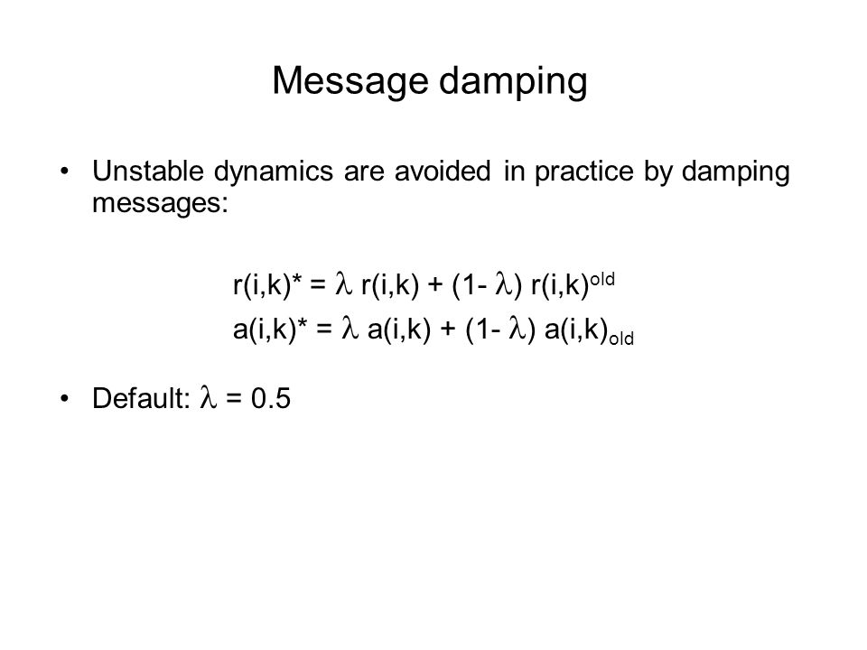 Message damping Unstable dynamics are avoided in practice by damping messages: r(i,k)* = r(i,k) + (1- ) r(i,k) old a(i,k)* = a(i,k) + (1- ) a(i,k) old Default: = 0.5