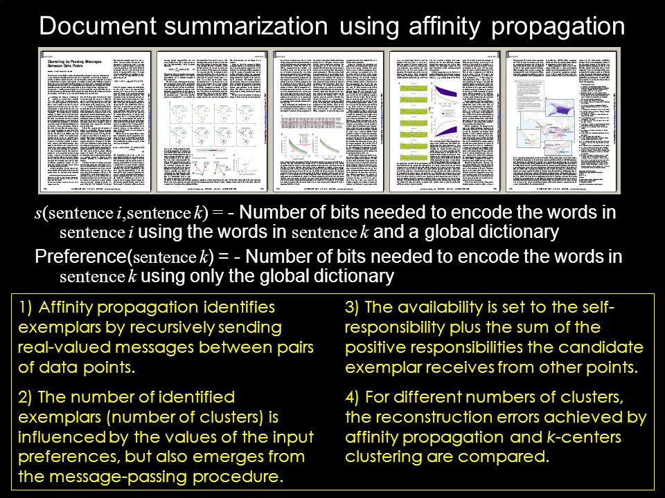 Document summarization using affinity propagation s(sentence i,sentence k) = - Number of bits needed to encode the words in sentence i using the words in sentence k and a global dictionary Preference( sentence k ) = - Number of bits needed to encode the words in sentence k using only the global dictionary 1) Affinity propagation identifies exemplars by recursively sending real-valued messages between pairs of data points.