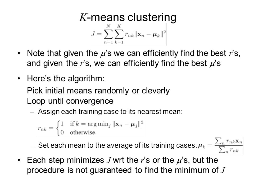 K -means clustering Note that given the s we can efficiently find the best r s, and given the r s, we can efficiently find the best s Heres the algorithm: Pick initial means randomly or cleverly Loop until convergence –Assign each training case to its nearest mean: –Set each mean to the average of its training cases: Each step minimizes J wrt the r s or the s, but the procedure is not guaranteed to find the minimum of J