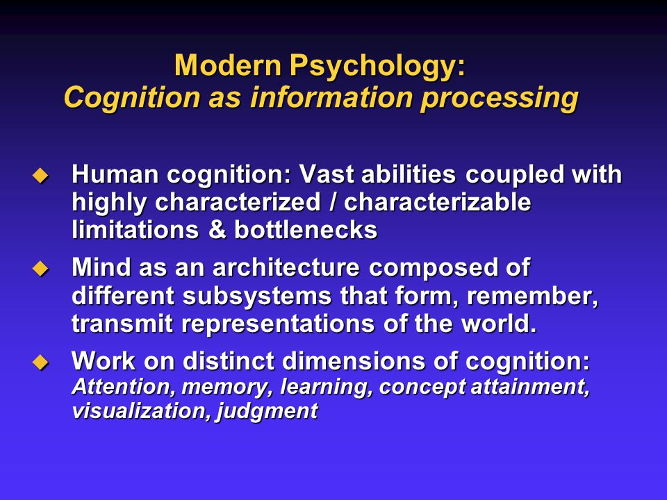 Modern Psychology: Cognition as information processing Human cognition: Vast abilities coupled with highly characterized / characterizable limitations & bottlenecks Human cognition: Vast abilities coupled with highly characterized / characterizable limitations & bottlenecks Mind as an architecture composed of different subsystems that form, remember, transmit representations of the world.