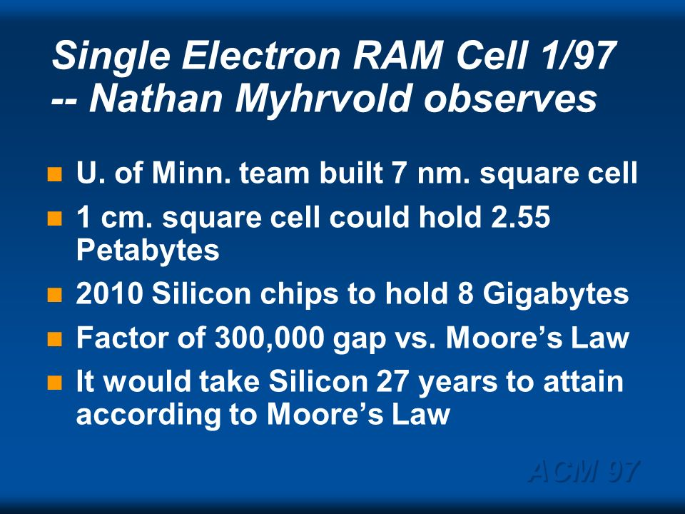 ACM 97 Moore on Moores Law 1964: yearly density doubling 1975: 1.5 year density doubling CMOS micron, ability to resolve 0s & 1s; heat; and bandwidth $1 billion per acre has been constant Present trends to continue till process development make take longer Myhrvold: no limits, based on physics