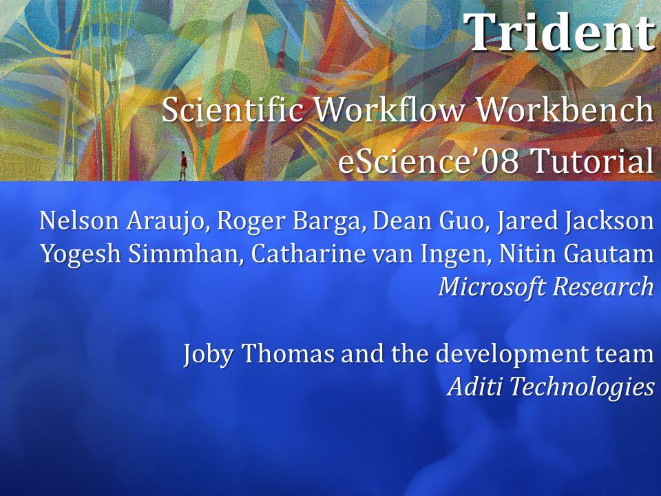 Trident Scientific Workflow Workbench eScience08 Tutorial Nelson Araujo, Roger Barga, Dean Guo, Jared Jackson Yogesh Simmhan, Catharine van Ingen, Nit