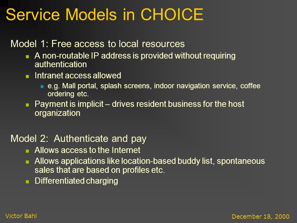 Victor Bahl December 18, 2000 Service Models in CHOICE Model 1: Free access to local resources A non-routable IP address is provided without requiring authentication Intranet access allowed e.g.