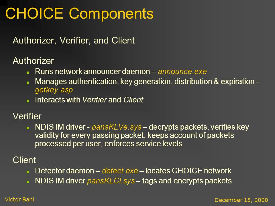 Victor Bahl December 18, 2000 CHOICE Components Authorizer, Verifier, and Client Authorizer Runs network announcer daemon – announce.exe Manages authentication, key generation, distribution & expiration – getkey.asp Interacts with Verifier and Client Verifier NDIS IM driver - pansKLVe.sys – decrypts packets, verifies key validity for every passing packet, keeps account of packets processed per user, enforces service levels Client Detector daemon – detect.exe – locates CHOICE network NDIS IM driver pansKLCl.sys – tags and encrypts packets