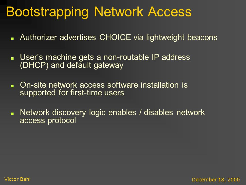 Victor Bahl December 18, 2000 Bootstrapping Network Access Authorizer advertises CHOICE via lightweight beacons Users machine gets a non-routable IP address (DHCP) and default gateway On-site network access software installation is supported for first-time users Network discovery logic enables / disables network access protocol