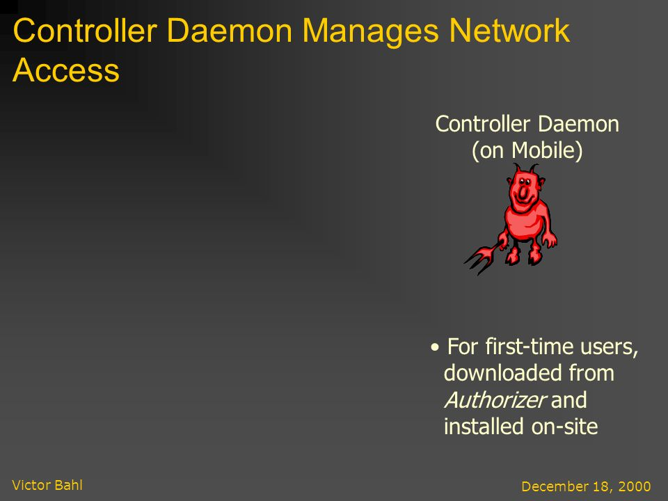 Victor Bahl December 18, 2000 Controller Daemon Manages Network Access Controller Daemon (on Mobile) For first-time users, downloaded from Authorizer and installed on-site