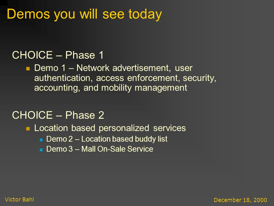 Victor Bahl December 18, 2000 Demos you will see today CHOICE – Phase 1 Demo 1 – Network advertisement, user authentication, access enforcement, security, accounting, and mobility management CHOICE – Phase 2 Location based personalized services Demo 2 – Location based buddy list Demo 3 – Mall On-Sale Service