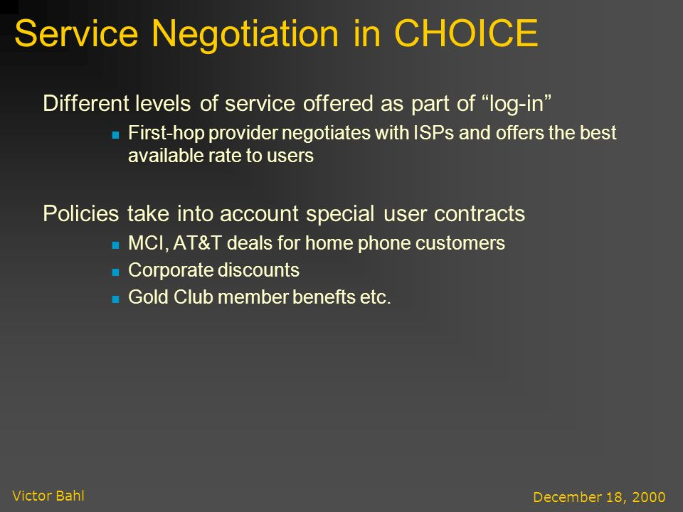 Victor Bahl December 18, 2000 Service Negotiation in CHOICE Different levels of service offered as part of log-in First-hop provider negotiates with ISPs and offers the best available rate to users Policies take into account special user contracts MCI, AT&T deals for home phone customers Corporate discounts Gold Club member benefts etc.