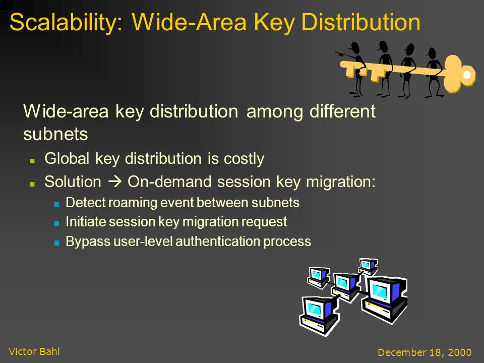 Victor Bahl December 18, 2000 Scalability: Wide-Area Key Distribution Wide-area key distribution among different subnets Global key distribution is costly Solution On-demand session key migration: Detect roaming event between subnets Initiate session key migration request Bypass user-level authentication process