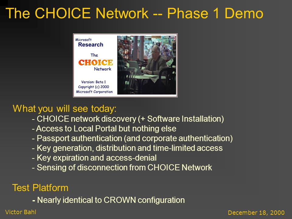 Victor Bahl December 18, 2000 The CHOICE Network -- Phase 1 Demo What you will see today: - CHOICE network discovery (+ Software Installation) - Access to Local Portal but nothing else - Passport authentication (and corporate authentication) - Key generation, distribution and time-limited access - Key expiration and access-denial - Sensing of disconnection from CHOICE Network Test Platform - Nearly identical to CROWN configuration
