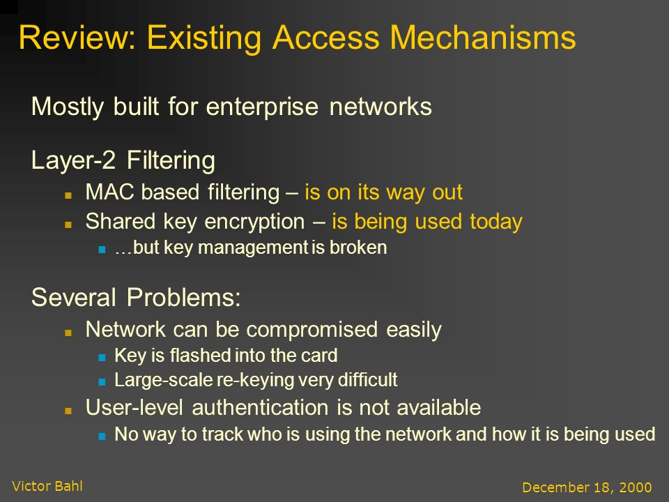 Victor Bahl December 18, 2000 Review: Existing Access Mechanisms Mostly built for enterprise networks Layer-2 Filtering MAC based filtering – is on its way out Shared key encryption – is being used today …but key management is broken Several Problems: Network can be compromised easily Key is flashed into the card Large-scale re-keying very difficult User-level authentication is not available No way to track who is using the network and how it is being used
