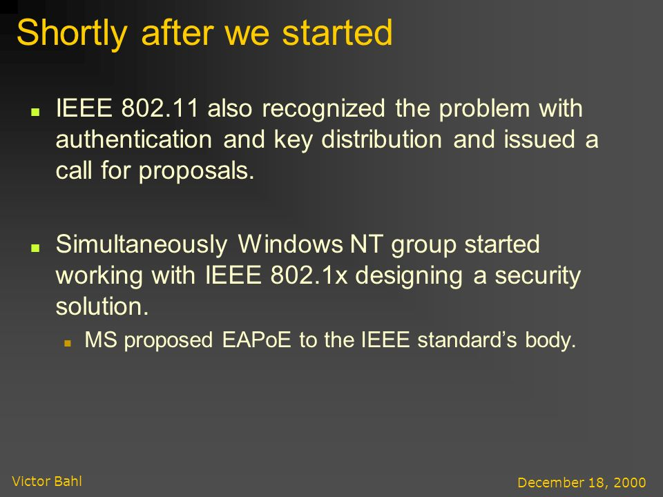 Victor Bahl December 18, 2000 Shortly after we started IEEE 802.11 also recognized the problem with authentication and key distribution and issued a call for proposals.