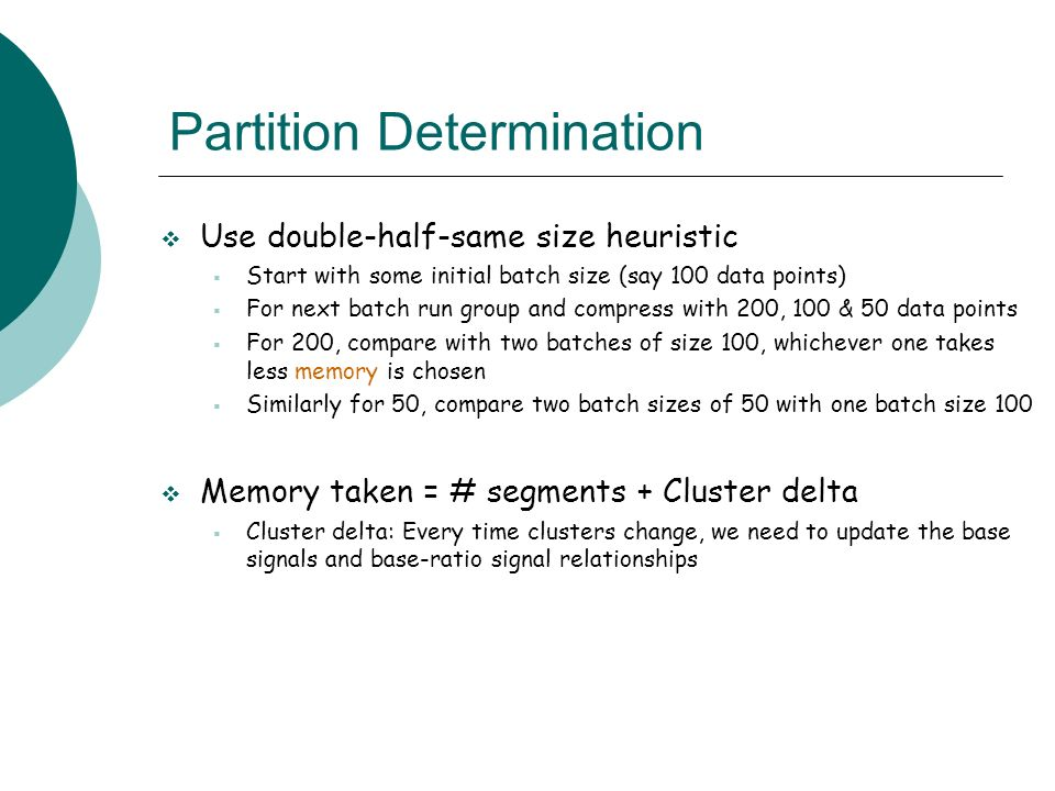 Partition Determination Use double-half-same size heuristic Start with some initial batch size (say 100 data points) For next batch run group and compress with 200, 100 & 50 data points For 200, compare with two batches of size 100, whichever one takes less memory is chosen Similarly for 50, compare two batch sizes of 50 with one batch size 100 Memory taken = # segments + Cluster delta Cluster delta: Every time clusters change, we need to update the base signals and base-ratio signal relationships