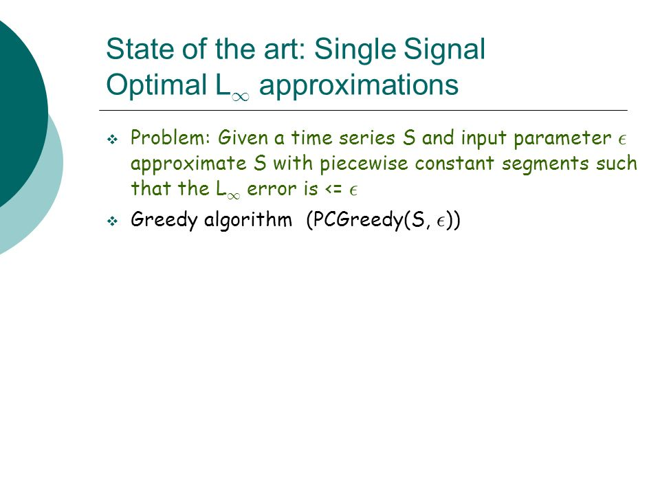 State of the art: Single Signal Optimal L 1 approximations Problem: Given a time series S and input parameter ² approximate S with piecewise constant segments such that the L 1 error is <= ² Greedy algorithm (PCGreedy(S, ² ))