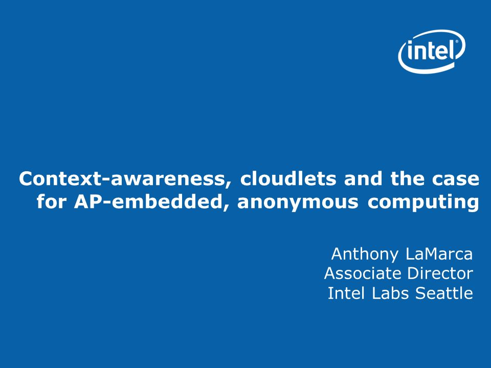 Context-awareness, cloudlets and the case for AP-embedded, anonymous computing Anthony LaMarca Associate Director Intel Labs Seattle