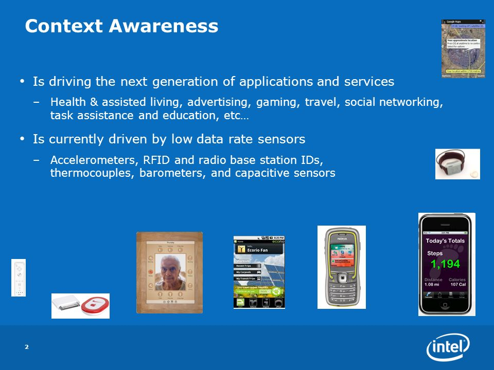 Context Awareness Is driving the next generation of applications and services –Health & assisted living, advertising, gaming, travel, social networking, task assistance and education, etc… Is currently driven by low data rate sensors –Accelerometers, RFID and radio base station IDs, thermocouples, barometers, and capacitive sensors 2
