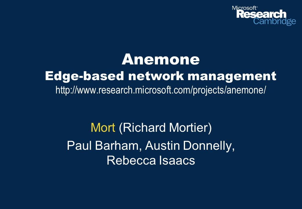 Anemone Edge-based network management http://www.research.microsoft.com/projects/anemone/ Mort (Richard Mortier) Paul Barham, Austin Donnelly, Rebecca Isaacs
